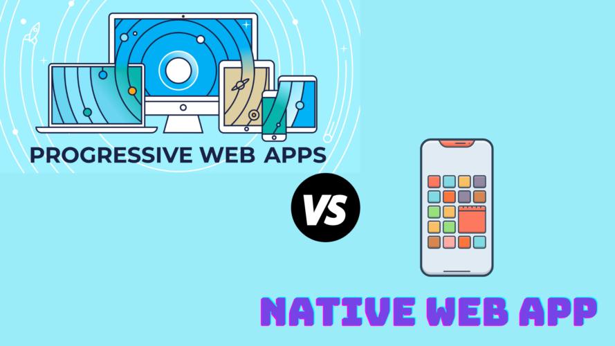 Progressive Web App Vs Native Web App